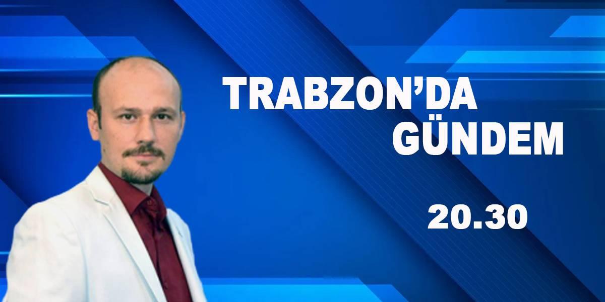TRABZON'DA GÜNDEM